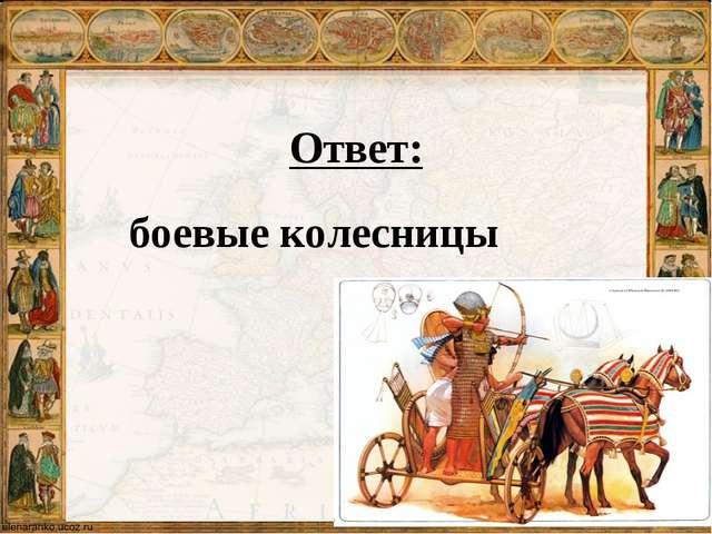 Ответ: боевые колесницы