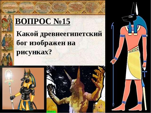 ВОПРОС №15 Какой древнеегипетский бог изображен на рисунках?