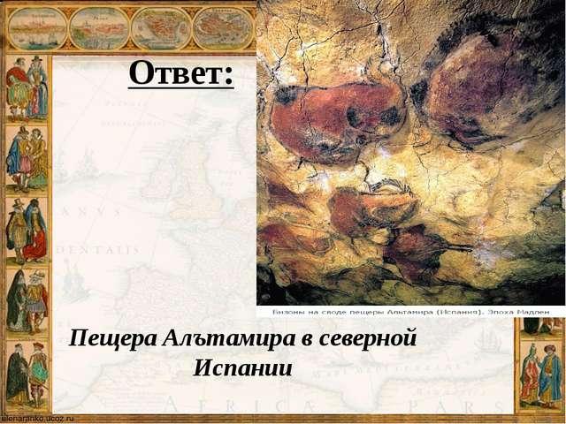 Ответ: Пещера Алътамира в северной Испании