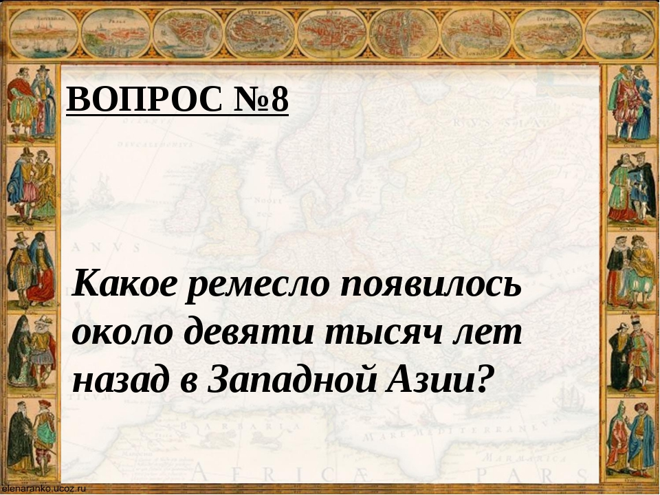 ВОПРОС №8 Какое ремесло появилось около девяти тысяч лет назад в Западной Азии?