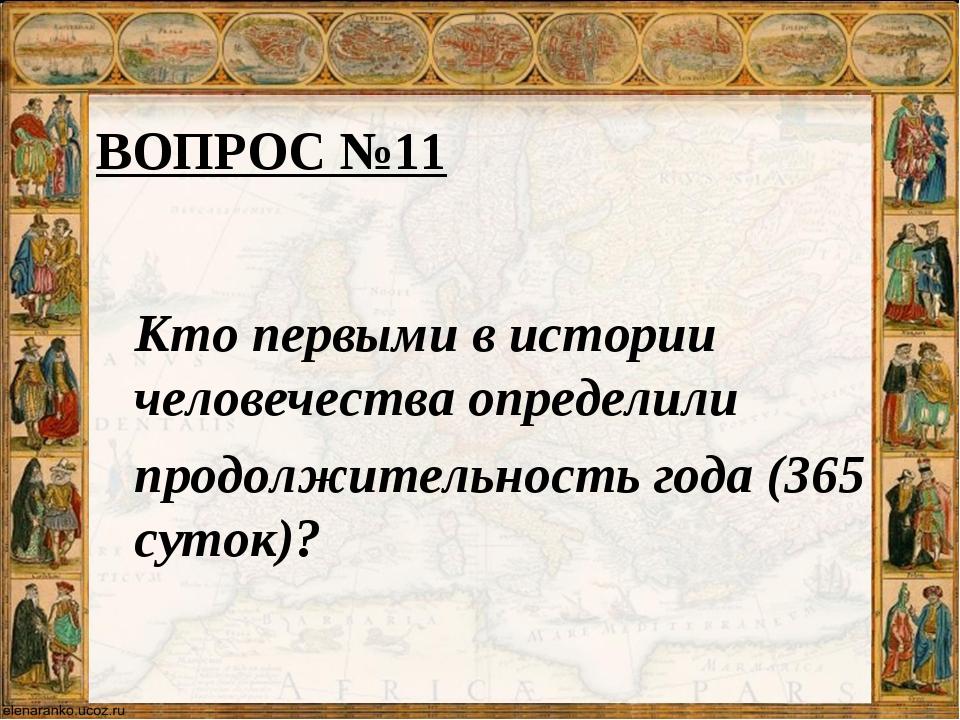 ВОПРОС №11 Кто первыми в истории человечества определили продолжительность го...