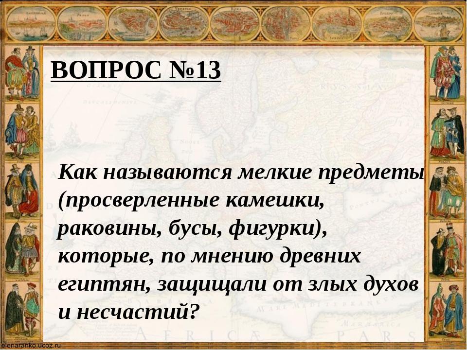 ВОПРОС №13 Как называются мелкие предметы (просверленные камешки, раковины, б...