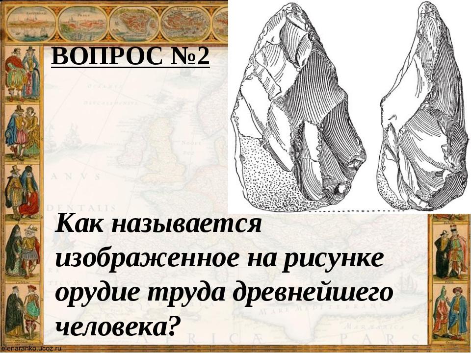 ВОПРОС №2 Как называется изображенное на рисунке орудие труда древнейшего чел...
