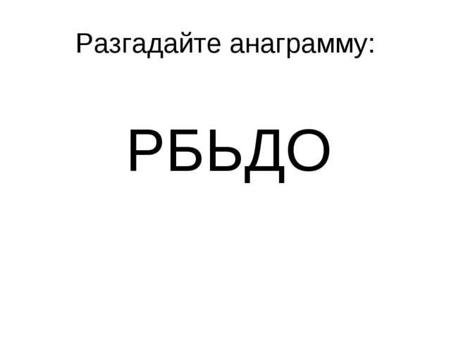 Разгадайте анаграмму: РБЬДО