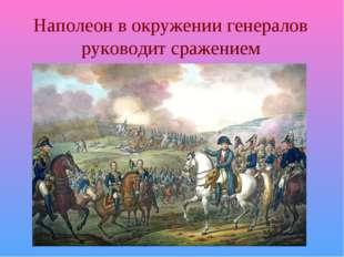 Наполеон в окружении генералов руководит сражением