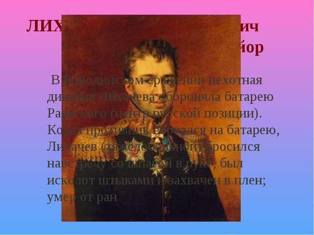 ЛИХАЧЕВ Петр Гаврилович генерал-майор В Бородинском сражении пехотная дивизия...