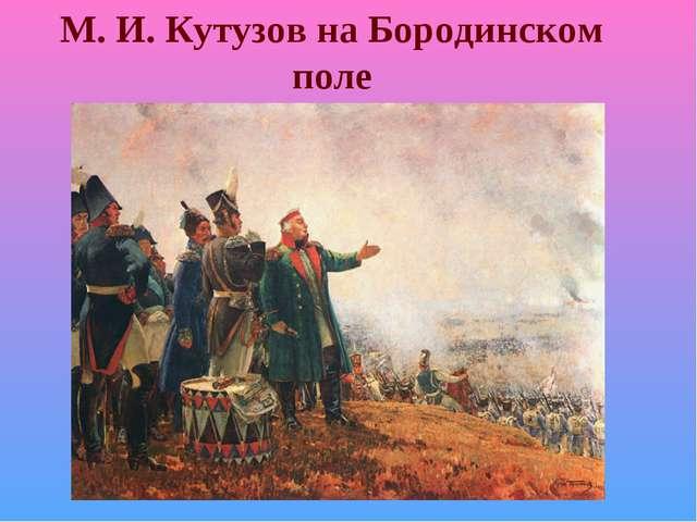 М. И. Кутузов на Бородинском поле