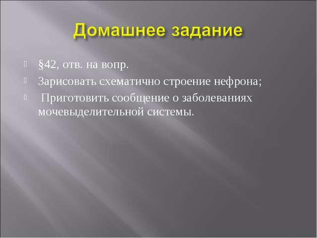 §42, отв. на вопр. Зарисовать схематично строение нефрона; Приготовить сообще...
