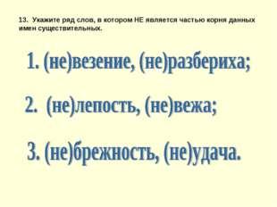 13. Укажите ряд слов, в котором НЕ является частью корня данных имен существи
