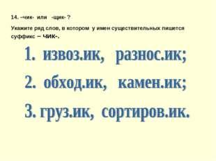 14. –чик- или -щик- ? Укажите ряд слов, в котором у имен существительных пише