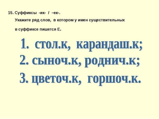15. Суффиксы -ик- / –ек-. Укажите ряд слов, в котором у имен существительных...
