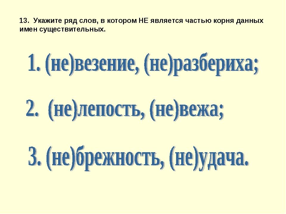 13. Укажите ряд слов, в котором НЕ является частью корня данных имен существи...