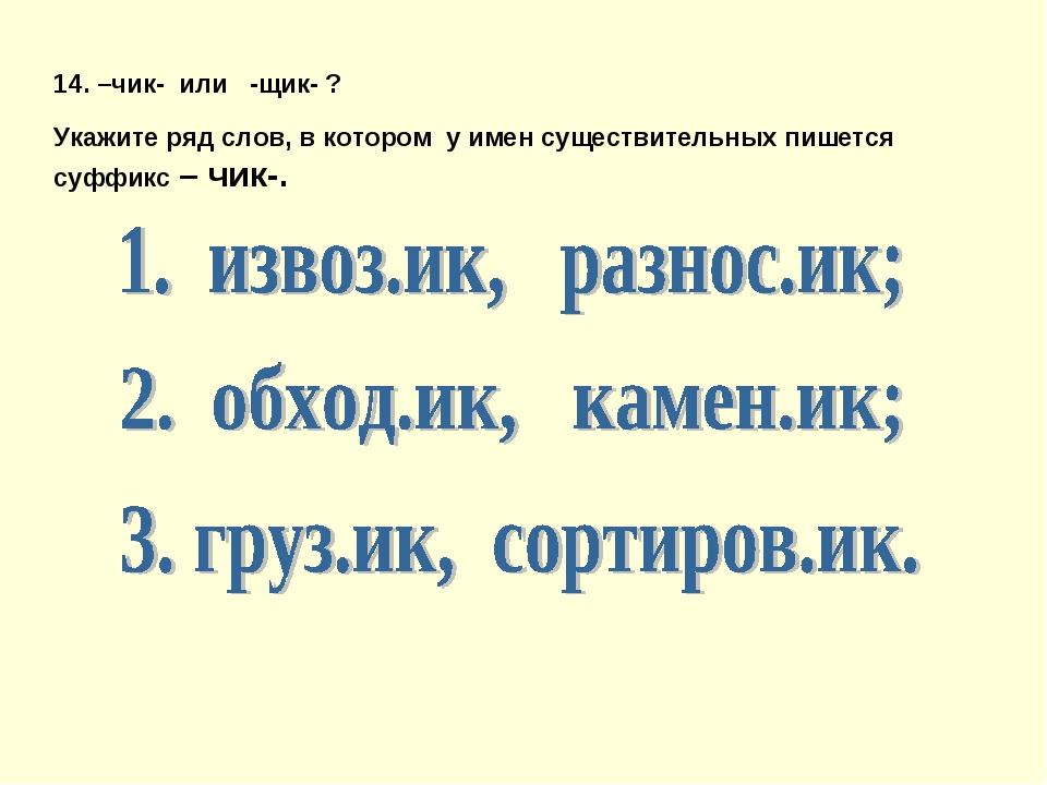 14. –чик- или -щик- ? Укажите ряд слов, в котором у имен существительных пише...