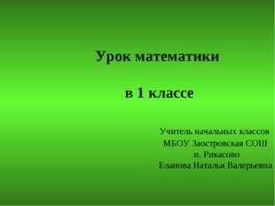 Урок математики в 1 классе Учитель начальных классов МБОУ Заостровская СОШ п