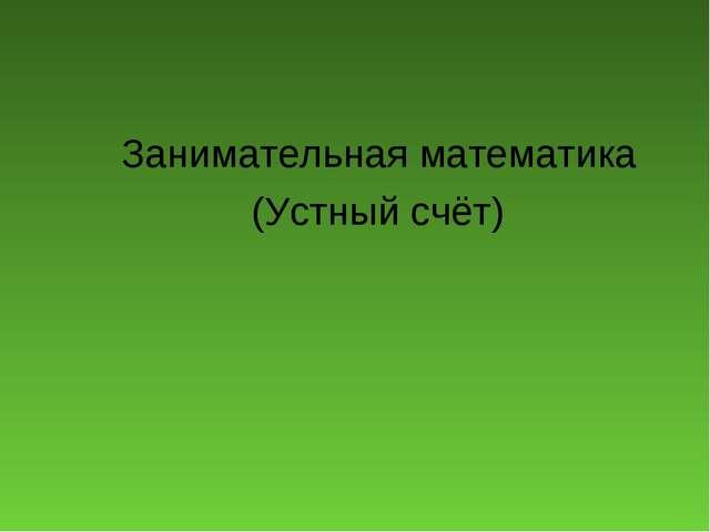 Занимательная математика (Устный счёт)