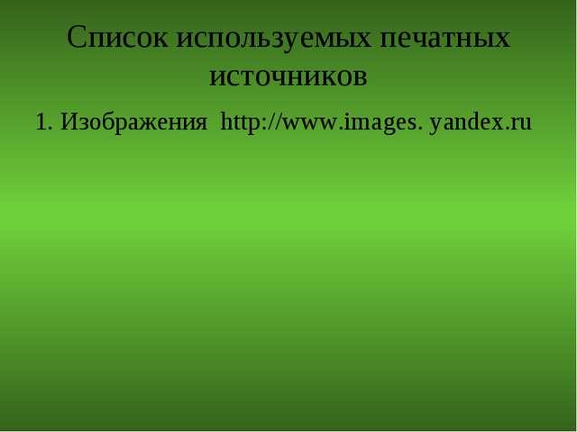 Список используемых печатных источников 1. Изображения http://www.images. yan...