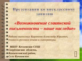 «Возникновение славянской письменности – наше наследие» Работу выполнил Кар