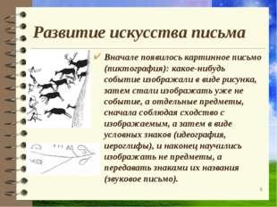 Развитие искусства письма Вначале появилось картинное письмо (пиктография): к