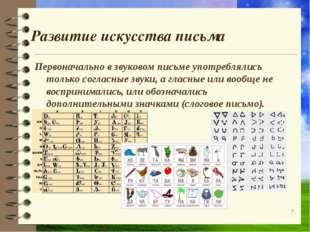 Развитие искусства письма Первоначально в звуковом письме употреблялись тольк