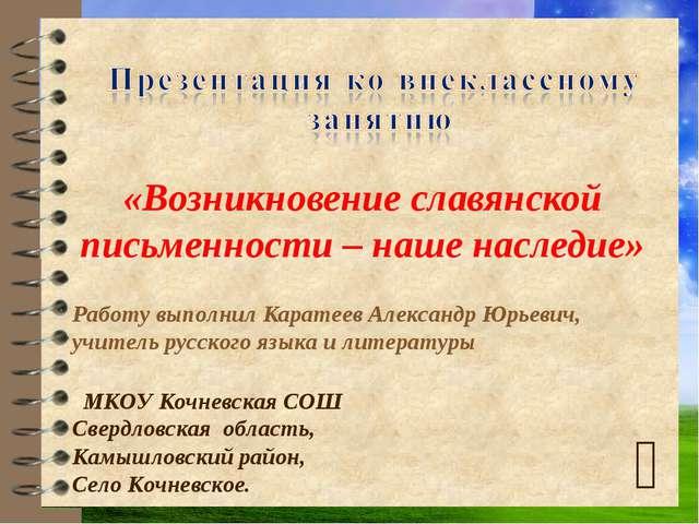  «Возникновение славянской письменности – наше наследие» Работу выполнил Кар...