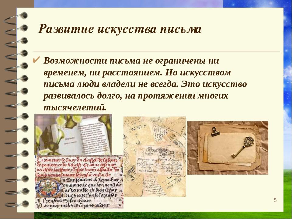 Развитие искусства письма Возможности письма не ограничены ни временем, ни ра...