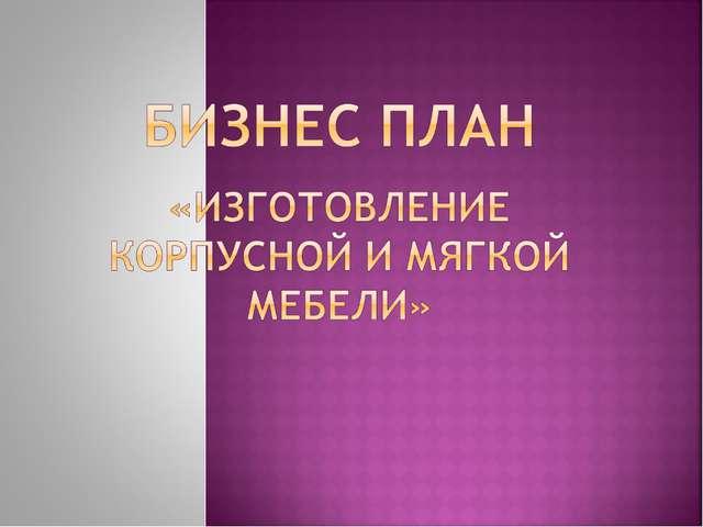 БИЗНЕС ПЛАН МЕБЕЛЬНОГО ПРОИЗВОДСТВА СКАЧАТЬ БЕСПЛАТНО