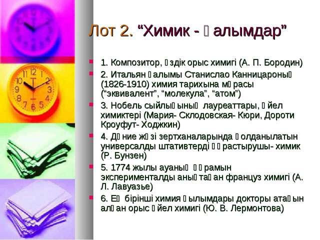 """Лот 2. """"Химик - ғалымдар"""" 1. Композитор, үздік орыс химигі (А. П. Бородин) 2...."""