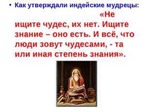 Как утверждали индейские мудрецы: «Не ищите чудес, их нет. Ищите знание – оно