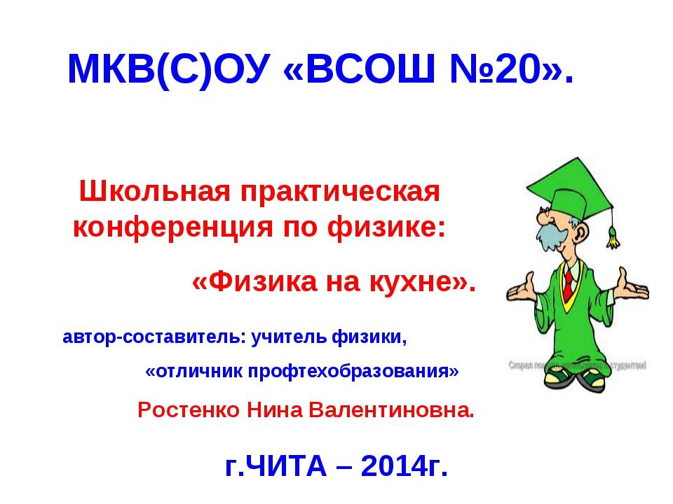 МКВ(С)ОУ «ВСОШ №20». г.ЧИТА – 2014г. Школьная практическая конференция по физ...