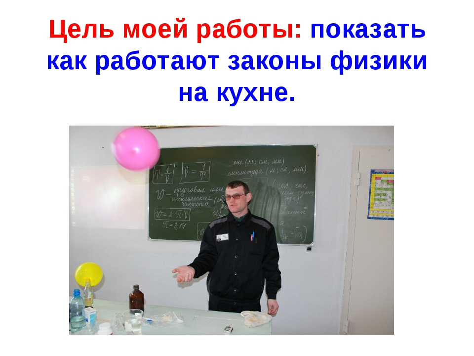 Цель моей работы: показать как работают законы физики на кухне.