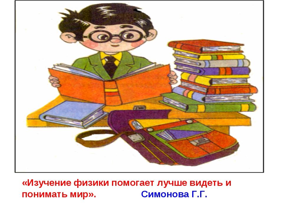 «Изучение физики помогает лучше видеть и понимать мир». Симонова Г.Г.