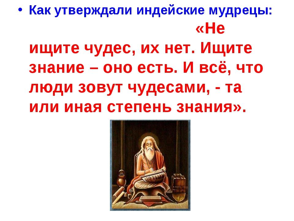 Как утверждали индейские мудрецы: «Не ищите чудес, их нет. Ищите знание – оно...