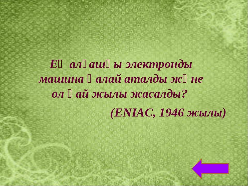 Ең алғашқы электронды машина қалай аталды және ол қай жылы жасалды? (ENIAC, 1...