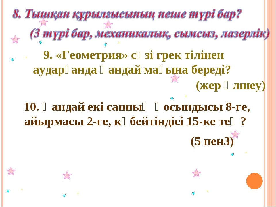 9. «Геометрия» сөзі грек тілінен аударғанда қандай мағына береді? (жер өлшеу)...