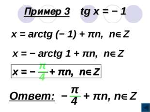 Пример 3 tg x = − 1 x = arctg (− 1) + πn, nZ x = − arctg 1 + πn, nZ