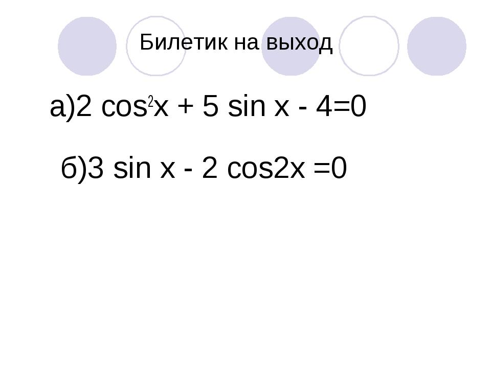 Билетик на выход а)2 cos2х + 5 sin х - 4=0 б)3 sin x - 2 cos2x =0