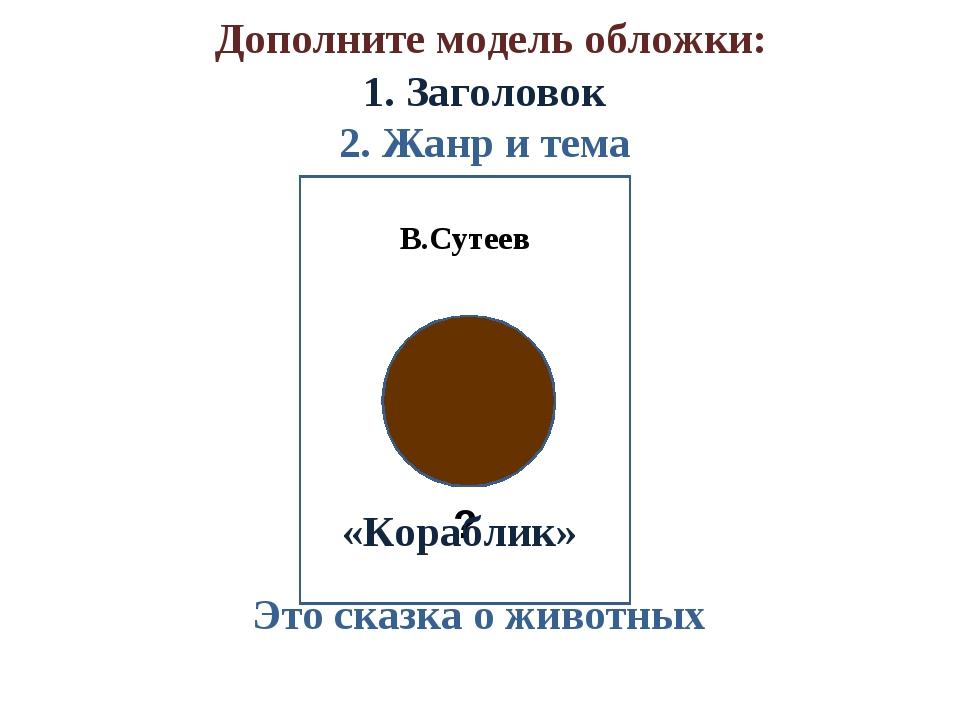Дополните модель обложки: 1. Заголовок 2. Жанр и тема В.Сутеев ? «Кораблик»...