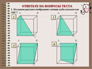 ОТВЕТЬТЕ НА ВОПРОСЫ ТЕСТА 1. На каком рисунке изображено сечение куба плоскос