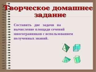 Составить две задачи на вычисление площади сечений многогранников с использов