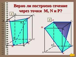 Верно ли построено сечение через точки M, N и P? М N Q A B C A1 C1 D1 D B1 P