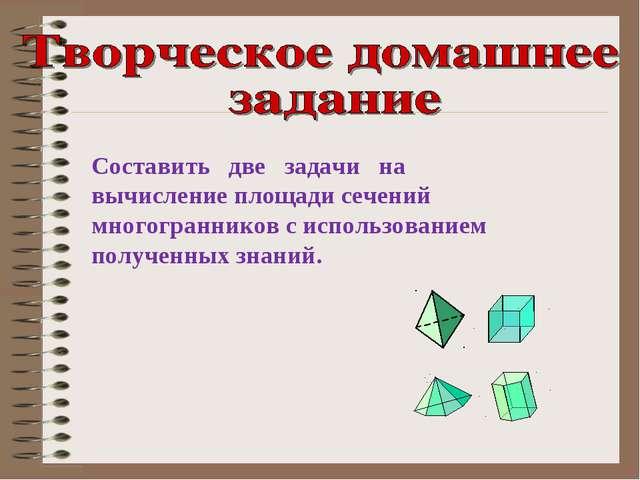 Составить две задачи на вычисление площади сечений многогранников с использов...