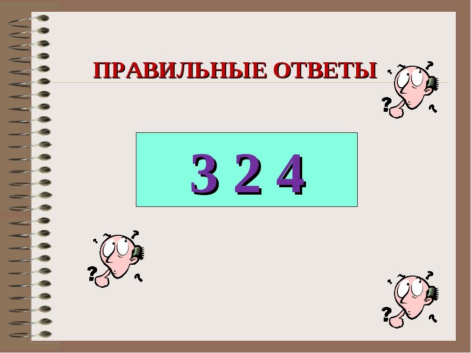 3 2 4 ПРАВИЛЬНЫЕ ОТВЕТЫ