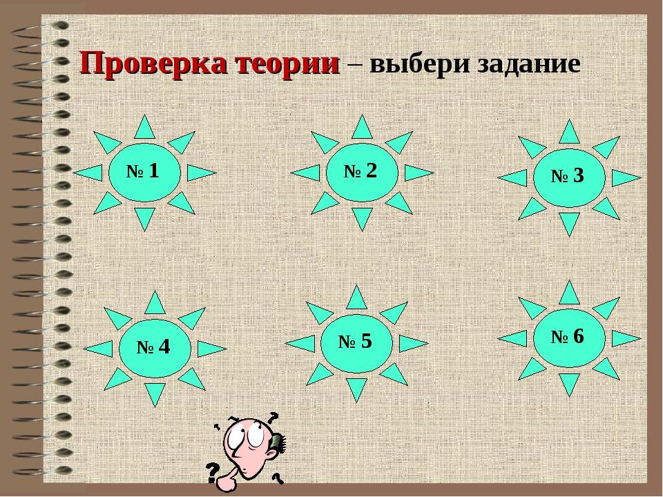 Проверка теории – выбери задание № 1 № 2 № 3 № 5 № 6 № 4