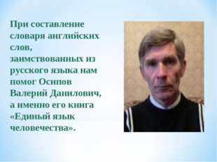 При составление словаря английских слов, заимствованных из русского языка нам