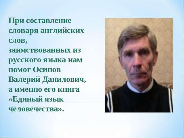 При составление словаря английских слов, заимствованных из русского языка нам...