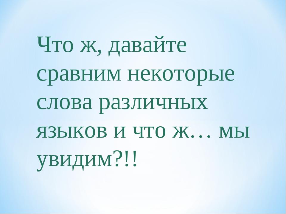 Что ж, давайте сравним некоторые слова различных языков и что ж… мы увидим?!!