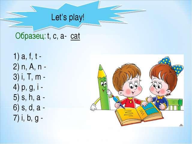 Let's play! Образец: t, c, a- cat 1) a, f, t - 2) n, A, n - 3) i, T, m - 4) p...