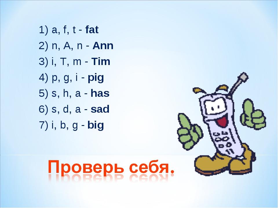 1) a, f, t - fat 2) n, A, n - Ann 3) i, T, m - Tim 4) p, g, i - pig 5) s, h,...