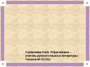 Уразалиева Неля Ибрагимовна – учитель русского языка и литературы Чаганской