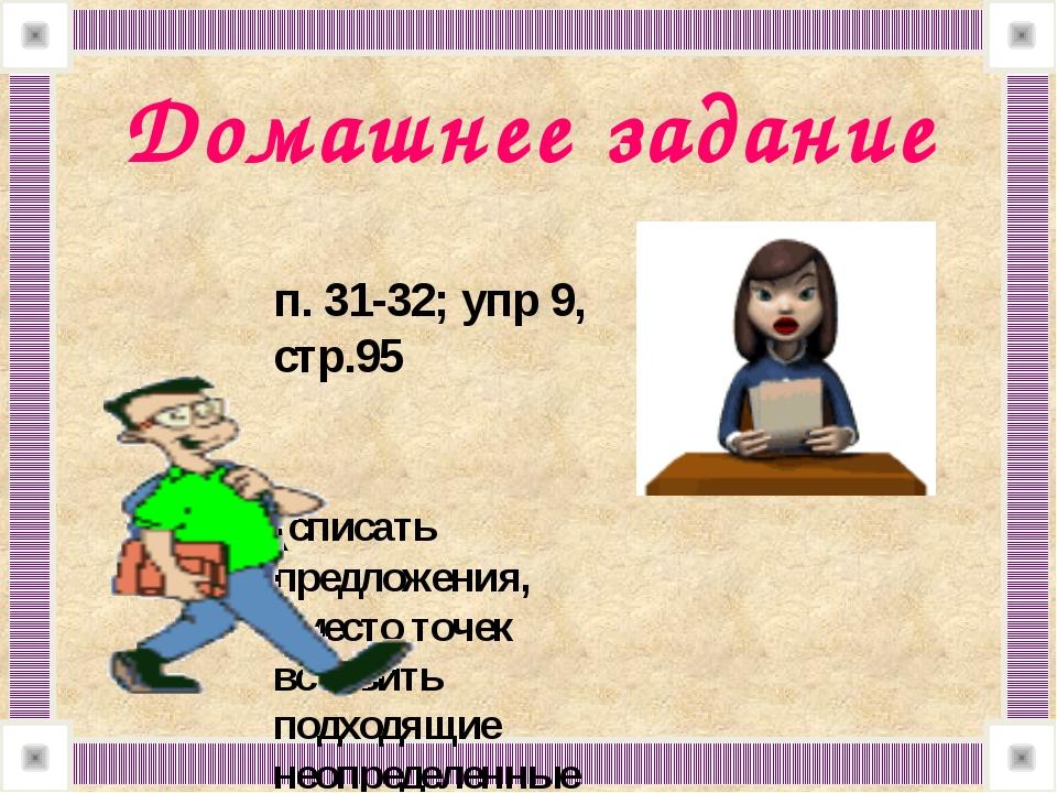 Домашнее задание п. 31-32; упр 9, стр.95 (списать предложения, вместо точек...